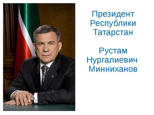 Президент Республики Татарстан Рустам Нургалиевич Минниханов