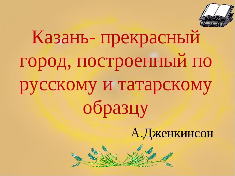 Казань- прекрасный город, построенный по русскому и татарскому образцу А.Дже...