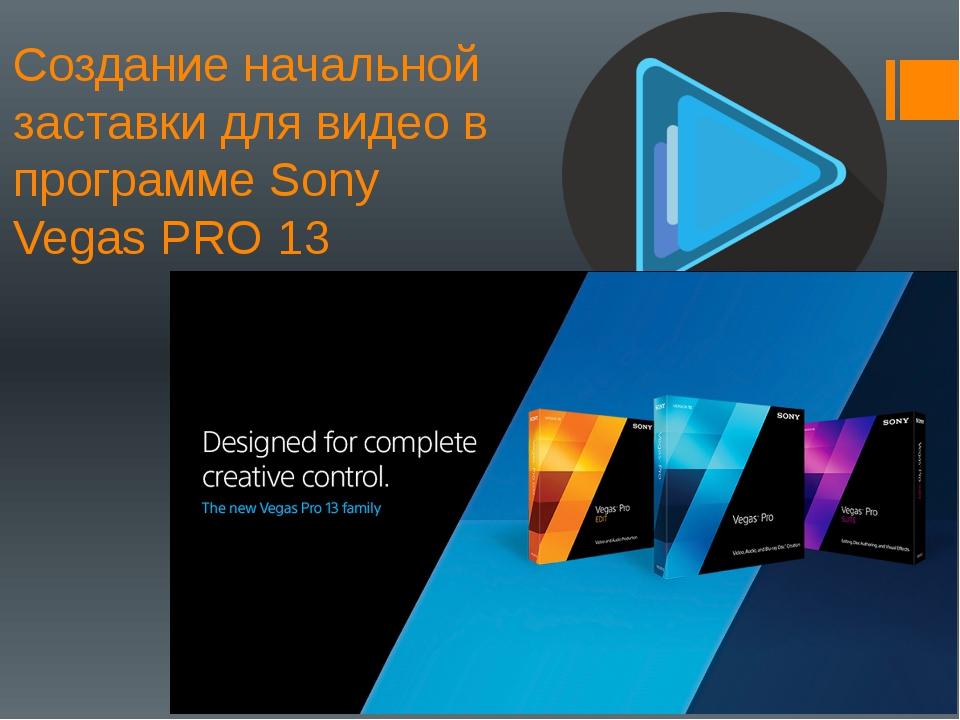 Создание начальной заставки для видео в программе Sony Vegas PRO 13