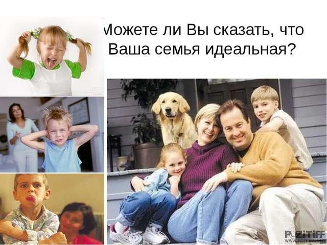 Можете ли Вы сказать, что Ваша семья идеальная?