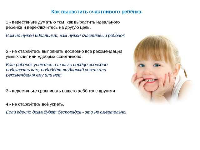 Как вырастить счастливого ребёнка. 1.- перестаньте думать о том, как вырастит...