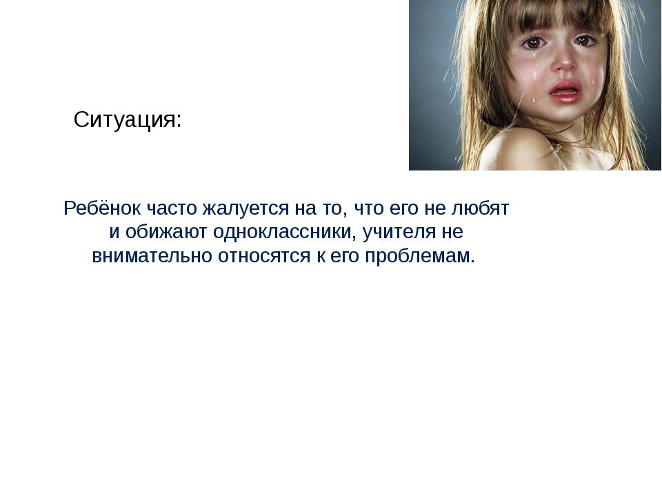 Ситуация: Ребёнок часто жалуется на то, что его не любят и обижают одноклассн...