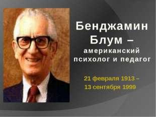 21 февраля 1913 – 13 сентября 1999 Бенджамин Блум – американский психолог и