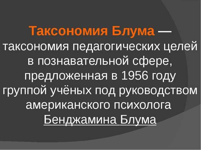 Таксономия Блума— таксономия педагогических целей в познавательной сфере, п...