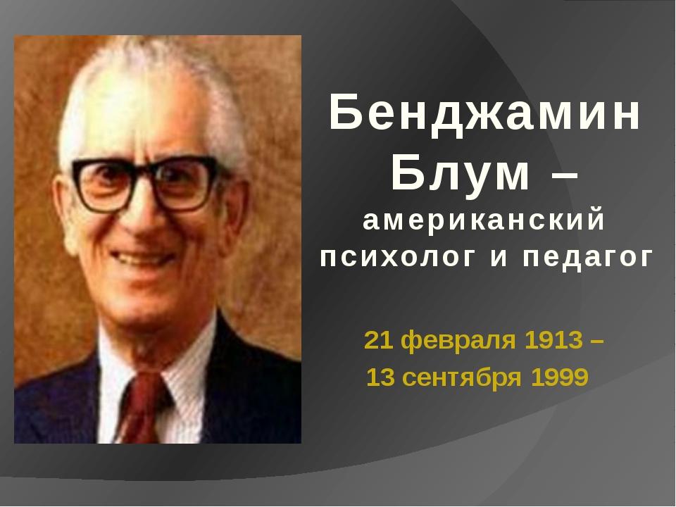 21 февраля 1913 – 13 сентября 1999 Бенджамин Блум – американский психолог и...