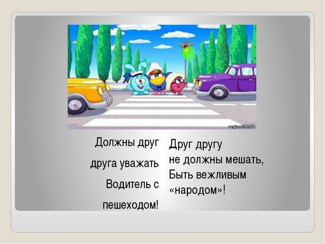 Должны друг друга уважать Водитель с пешеходом! Друг другу не должны мешать,...