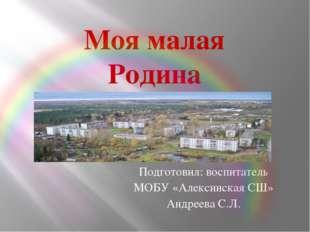Моя малая Родина Подготовил: воспитатель МОБУ «Алексинская СШ» Андреева С.Л.