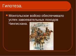 Гипотеза. Монгольское войско обеспечивало успех завоевательных походов Чингис