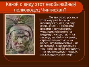 Какой с виду этот необычайный полководец Чингисхан? …Он высокого роста, и х
