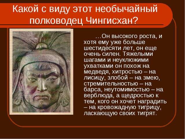 Какой с виду этот необычайный полководец Чингисхан? …Он высокого роста, и х...
