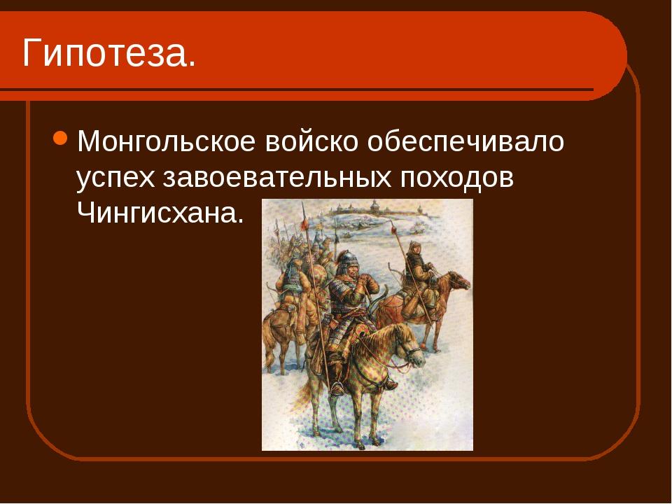 Гипотеза. Монгольское войско обеспечивало успех завоевательных походов Чингис...