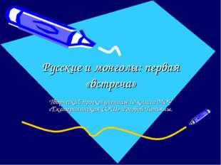 Русские и монголы: первая «встреча» Творческий проект ученицы 10 класса МОУ «