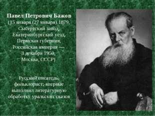 Павел Петрович Бажов (15 января (27 января) 1879, Сысертский завод, Екатеринб