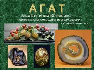 «Мода была из камней ягоды делать … Черну, скажем, смородину из агату делали»
