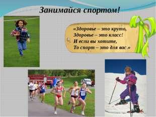 Занимайся спортом! «Здоровье – это круто, Здоровье – это класс! И если вы хо