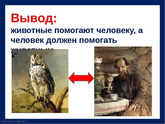 Вывод: животные помогают человеку, а человек должен помогать животным. Fokina...