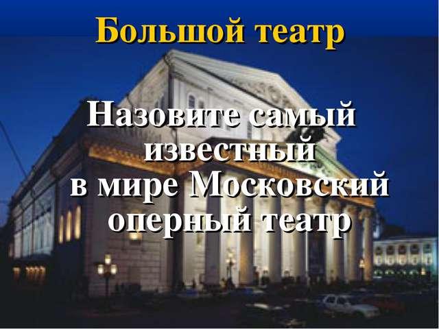Большой театр Назовите самый известный в мире Московский оперный театр
