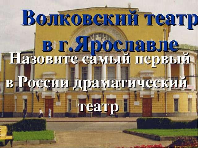 Волковский театр в г.Ярославле Назовите самый первый в России драматический т...
