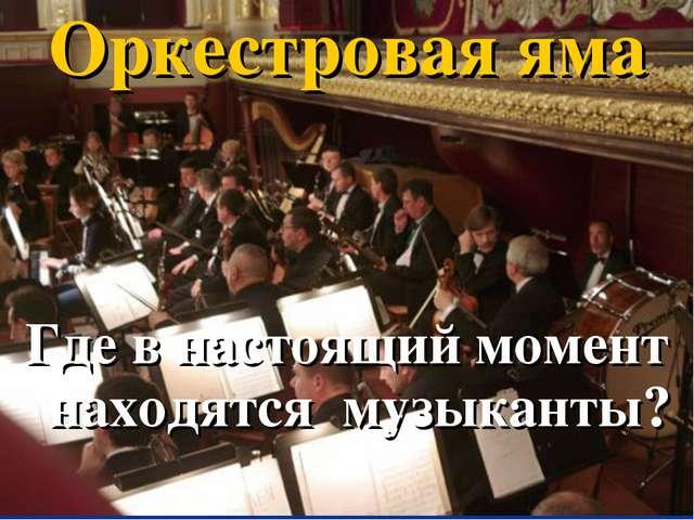 Оркестровая яма Где в настоящий момент находятся музыканты?