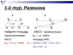 1-й тур. Разминка А В B C D C M 2 см 30° O A K D E A B Найдите площадь ABCD –