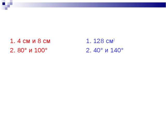 1. 4 см и 8 см 2. 80° и 100° 1. 128 см2 2. 40° и 140°