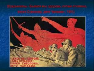 (Кукрыниксы «Бьемся мы здорово, колем отчаянно, внуки Суворова, дети Чапаева»