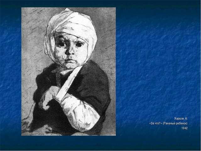 Харшак А. «За что?» (Раненый ребенок) 1942