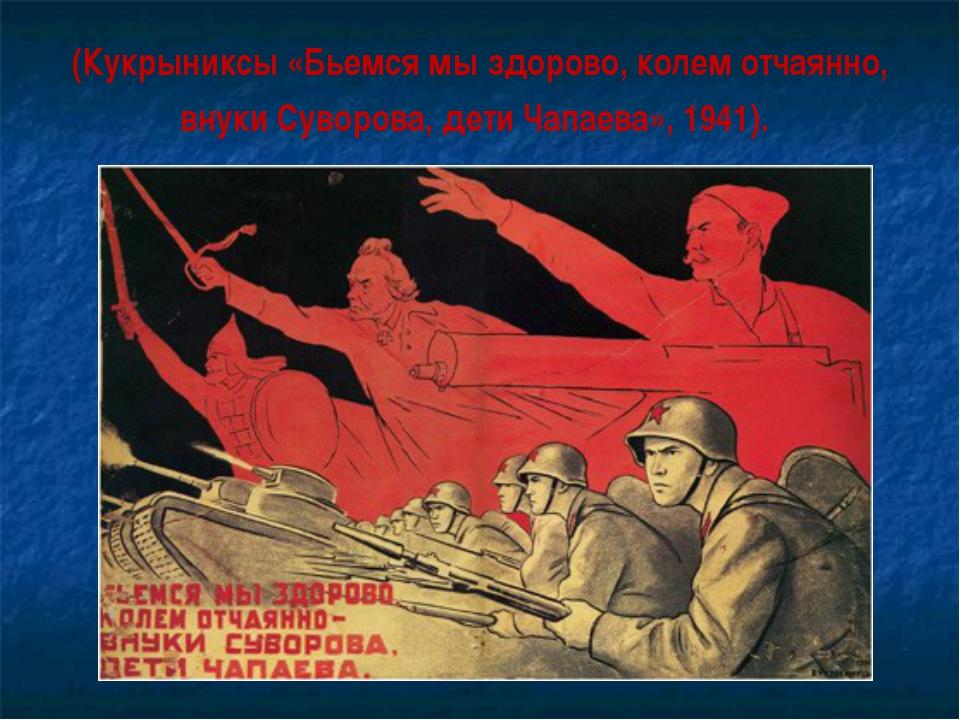 (Кукрыниксы «Бьемся мы здорово, колем отчаянно, внуки Суворова, дети Чапаева»...