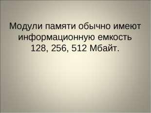 Модули памяти обычно имеют информационную емкость 128, 256, 512 Мбайт.