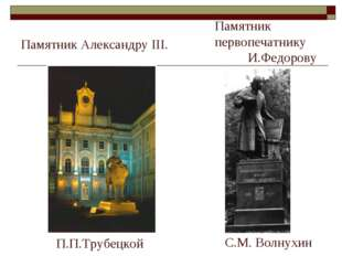 Памятник Александру III. П.П.Трубецкой Памятник первопечатнику И.Федорову С.М