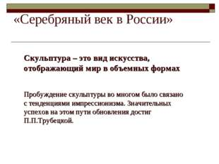 «Серебряный век в России» Скульптура – это вид искусства, отображающий мир в