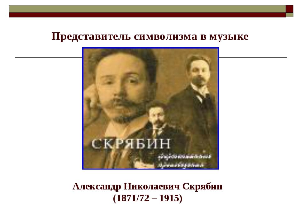 Представитель символизма в музыке Александр Николаевич Скрябин (1871/72 – 1915)