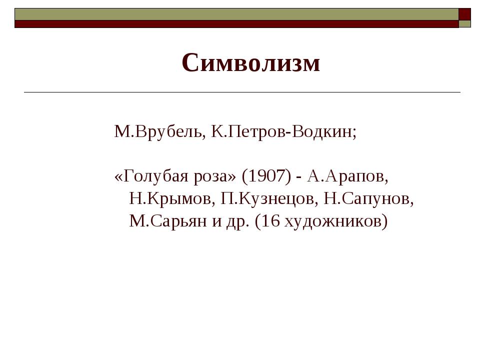 Символизм М.Врубель, К.Петров-Водкин; «Голубая роза» (1907) - А.Арапов, Н.Кр...