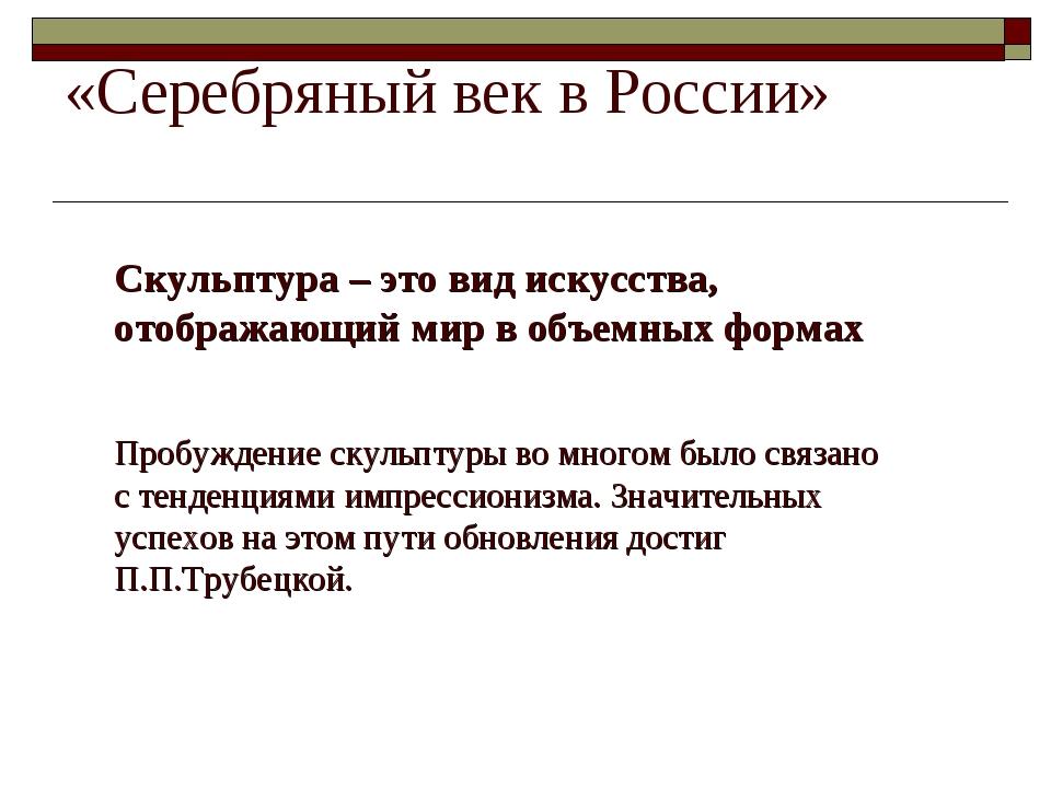 «Серебряный век в России» Скульптура – это вид искусства, отображающий мир в...