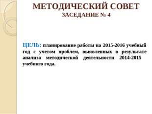 МЕТОДИЧЕСКИЙ СОВЕТ ЗАСЕДАНИЕ № 4 ЦЕЛЬ: планирование работы на 2015-2016 учебн