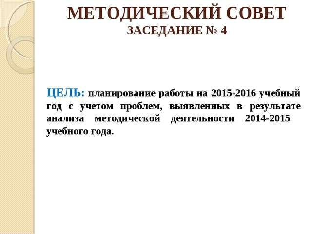 МЕТОДИЧЕСКИЙ СОВЕТ ЗАСЕДАНИЕ № 4 ЦЕЛЬ: планирование работы на 2015-2016 учебн...