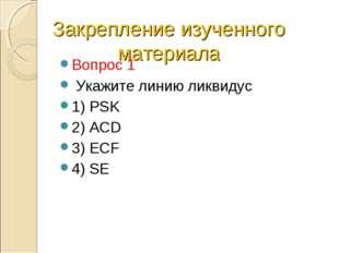 Закрепление изученного материала Вопрос 1 Укажите линию ликвидус 1) PSK 2) AC