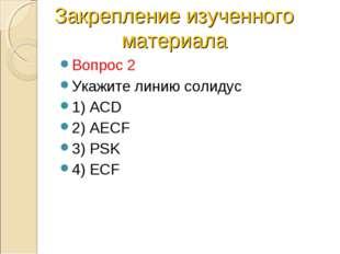 Вопрос 2 Укажите линию солидус 1) ACD 2) AECF 3) PSK 4) ECF Закрепление изуче
