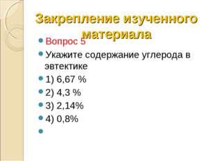 Вопрос 5 Укажите содержание углерода в эвтектике 1) 6,67 % 2) 4,3 % 3) 2,14%