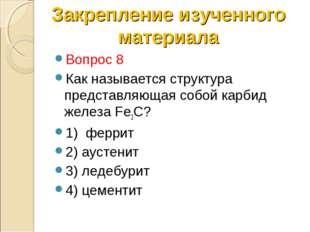 Вопрос 8 Как называется структура представляющая собой карбид железа Fe3C? 1)