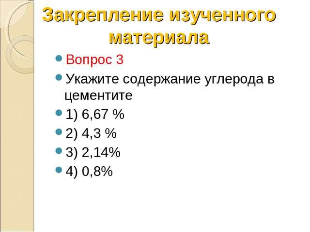 Вопрос 3 Укажите содержание углерода в цементите 1) 6,67 % 2) 4,3 % 3) 2,14%...