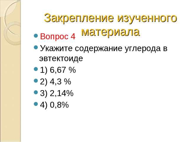 Вопрос 4 Укажите содержание углерода в эвтектоиде 1) 6,67 % 2) 4,3 % 3) 2,14%...