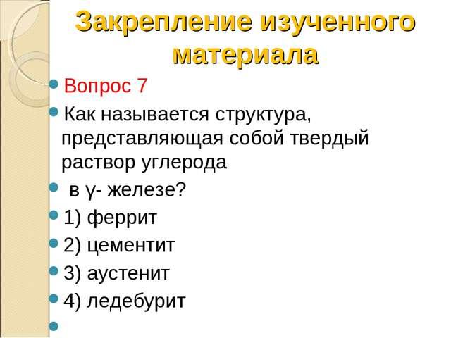 Вопрос 7 Как называется структура, представляющая собой твердый раствор углер...