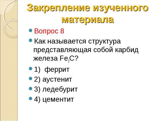 Вопрос 8 Как называется структура представляющая собой карбид железа Fe3C? 1)...