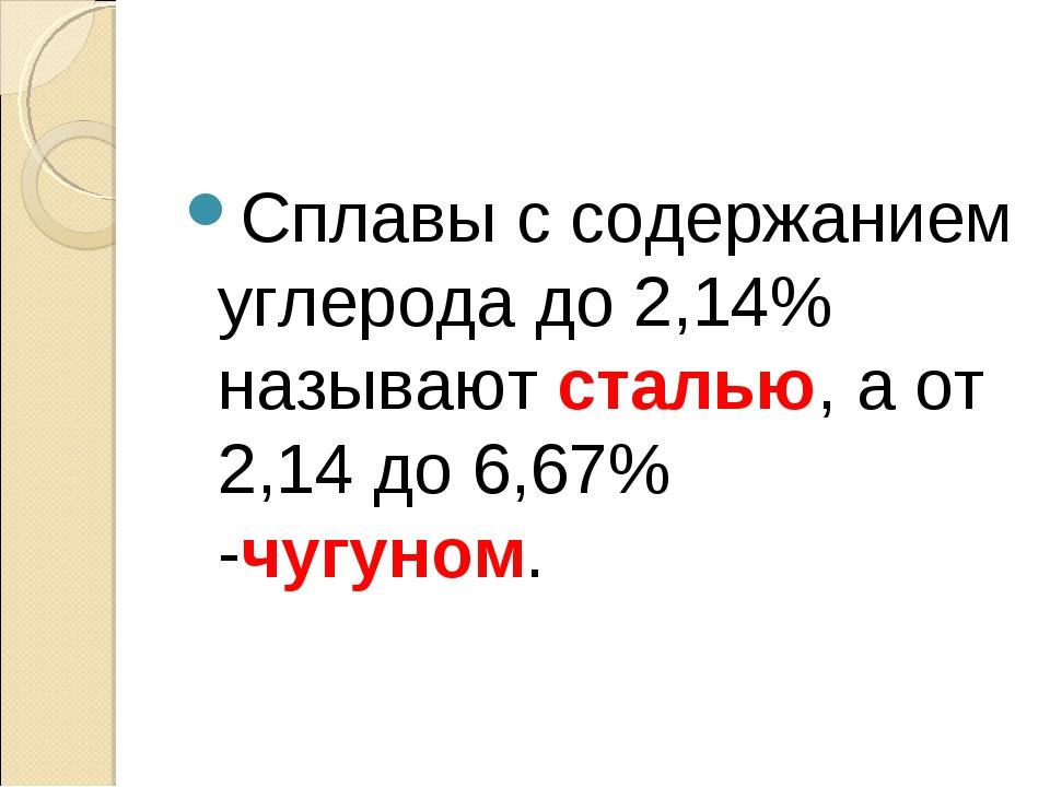Сплавы с содержанием углерода до 2,14% называют сталью, а от 2,14 до 6,67% -ч...
