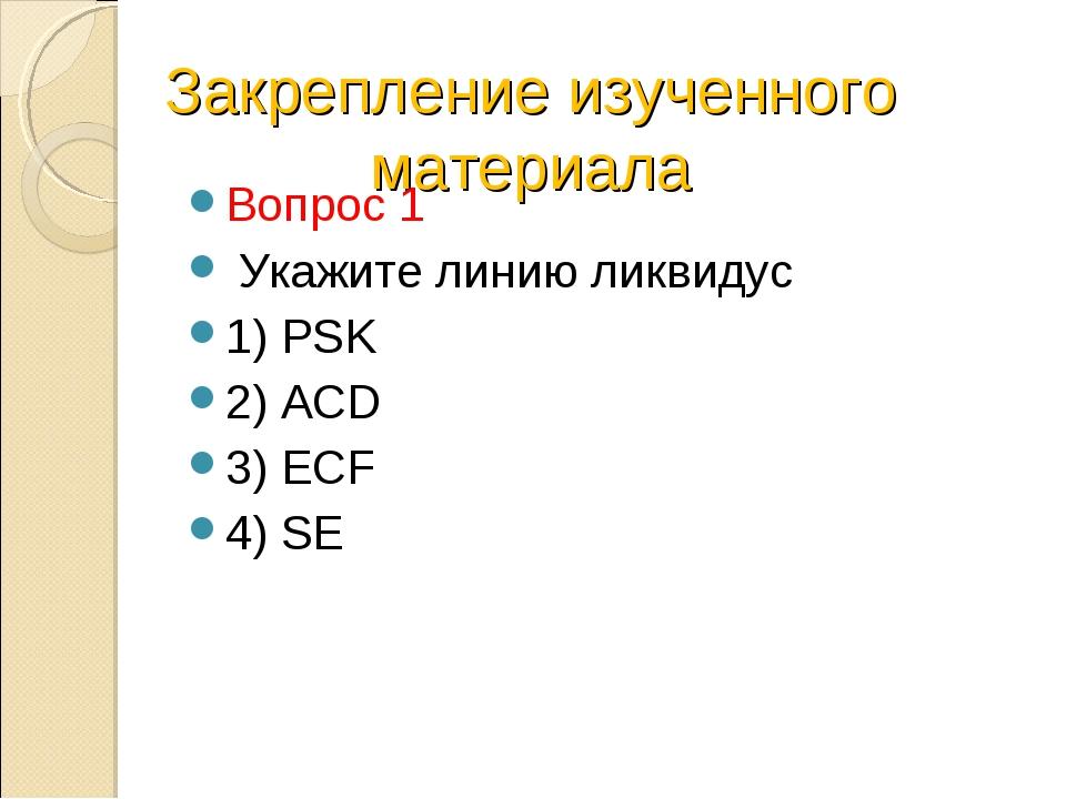 Закрепление изученного материала Вопрос 1 Укажите линию ликвидус 1) PSK 2) AC...