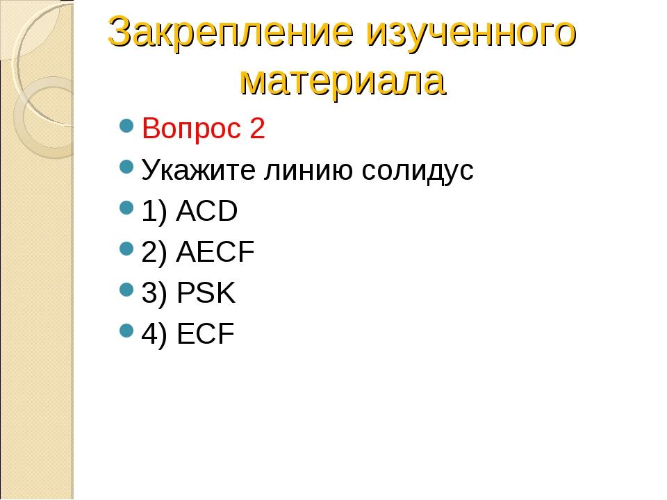 Вопрос 2 Укажите линию солидус 1) ACD 2) AECF 3) PSK 4) ECF Закрепление изуче...