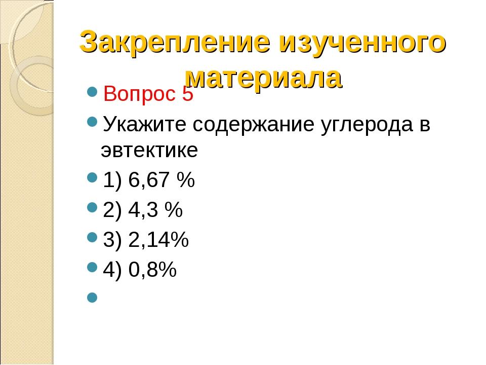 Вопрос 5 Укажите содержание углерода в эвтектике 1) 6,67 % 2) 4,3 % 3) 2,14%...