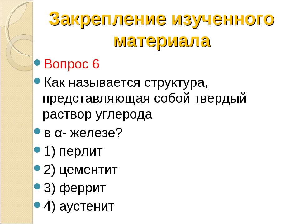 Вопрос 6 Как называется структура, представляющая собой твердый раствор углер...