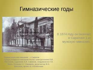 Гимназические годы Первая мужская гимназия г. Саратов Среди учащихся гимназии